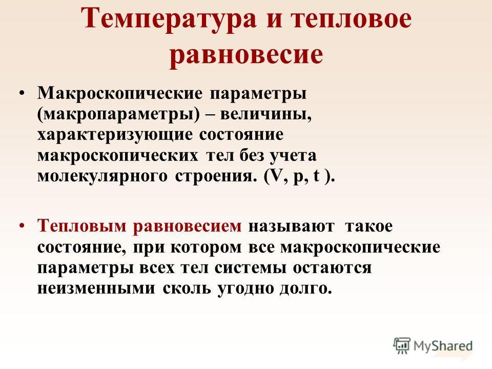 Температура и тепловое равновесие Макроскопические параметры (макропараметры) – величины, характеризующие состояние макроскопических тел без учета молекулярного строения. (V, p, t ). Тепловым равновесием называют такое состояние, при котором все макр