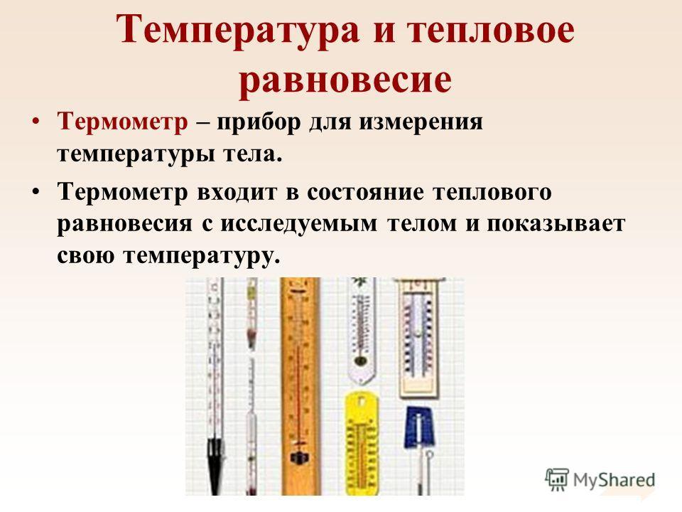 Температура и тепловое равновесие Термометр – прибор для измерения температуры тела. Термометр входит в состояние теплового равновесия с исследуемым телом и показывает свою температуру.