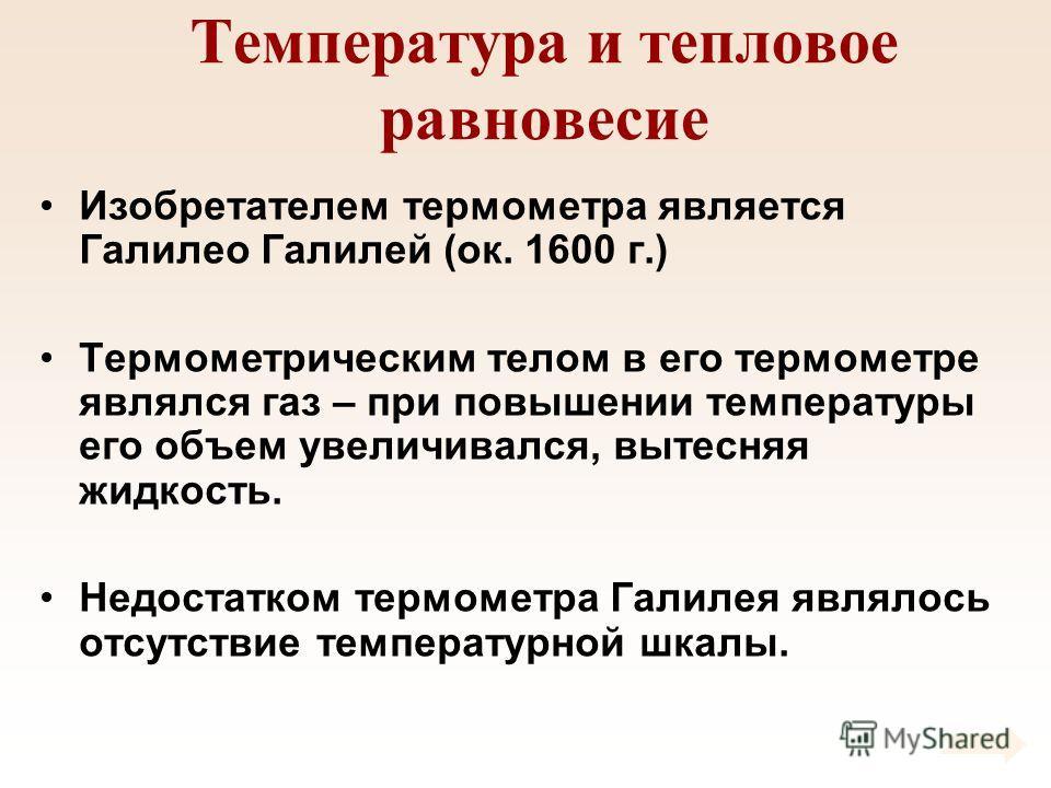 Температура и тепловое равновесие Изобретателем термометра является Галилео Галилей (ок. 1600 г.) Термометрическим телом в его термометре являлся газ – при повышении температуры его объем увеличивался, вытесняя жидкость. Недостатком термометра Галиле
