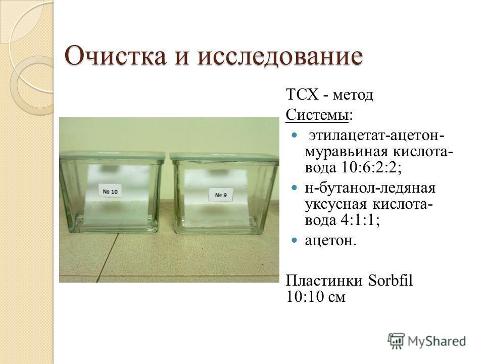 Очистка и исследование ТСХ - метод Системы: этилацетат-ацетон- муравьиная кислота- вода 10:6:2:2; н-бутанол-ледяная уксусная кислота- вода 4:1:1; ацетон. Пластинки Sorbfil 10:10 см