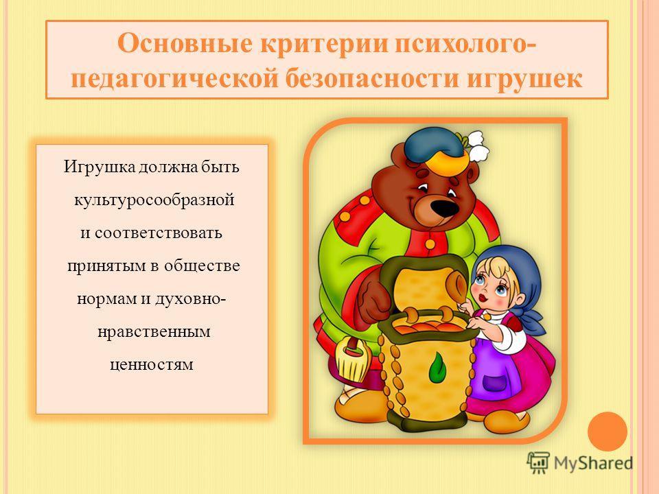 Основные критерии психолого- педагогической безопасности игрушек Игрушка должна быть культуросообразной и соответствовать принятым в обществе нормам и духовно- нравственным ценностям