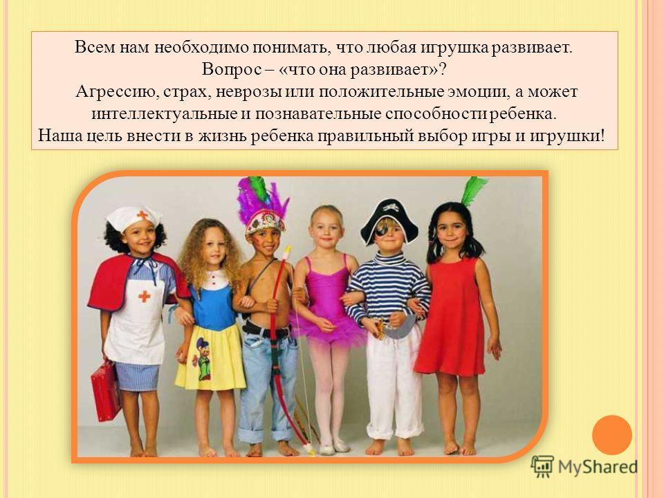 Всем нам необходимо понимать, что любая игрушка развивает. Вопрос – «что она развивает»? Агрессию, страх, неврозы или положительные эмоции, а может интеллектуальные и познавательные способности ребенка. Наша цель внести в жизнь ребенка правильный выб