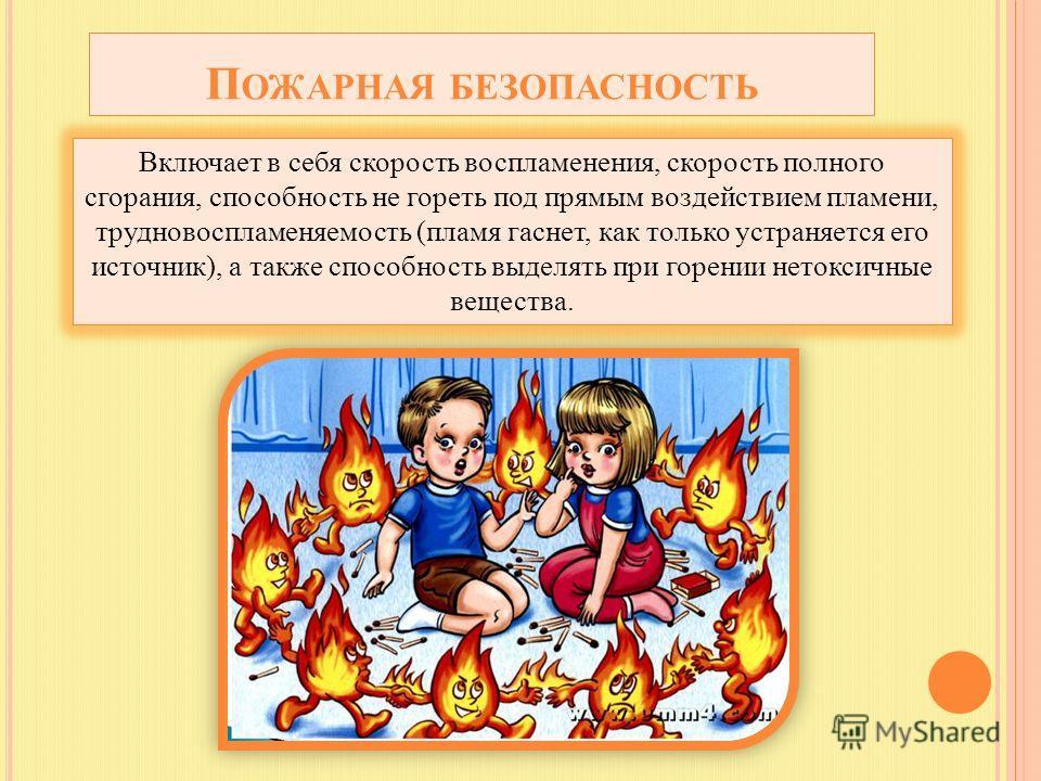 П ОЖАРНАЯ БЕЗОПАСНОСТЬ Включает в себя скорость воспламенения, скорость полного сгорания, способность не гореть под прямым воздействием пламени, трудно воспламеняемость (пламя гаснет, как только устраняется его источник), а также способность выделять