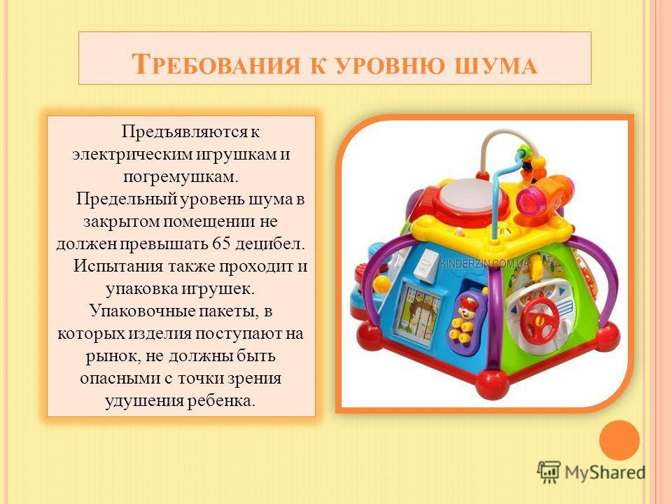 Т РЕБОВАНИЯ К УРОВНЮ ШУМА Предъявляются к электрическим игрушкам и погремушкам. Предельный уровень шума в закрытом помещении не должен превышать 65 децибел. Испытания также проходит и упаковка игрушек. Упаковочные пакеты, в которых изделия поступают