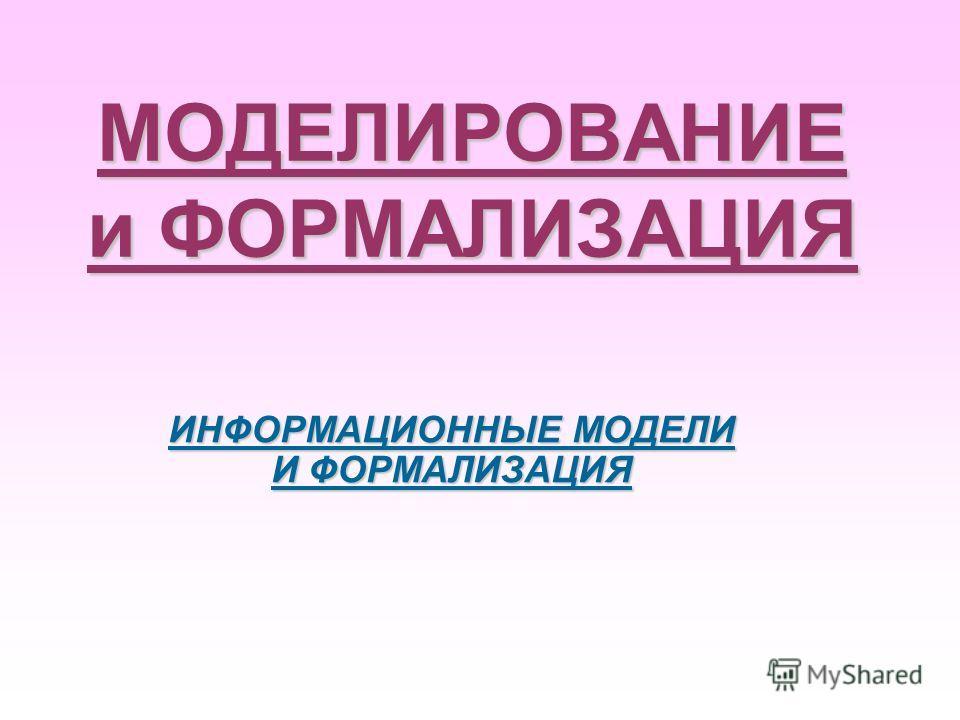 МОДЕЛИРОВАНИЕ и ФОРМАЛИЗАЦИЯ ИНФОРМАЦИОННЫЕ МОДЕЛИ И ФОРМАЛИЗАЦИЯ