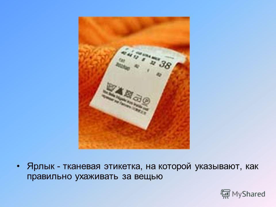 Ярлык - тканевая этикетка, на которой указывают, как правильно ухаживать за вещью