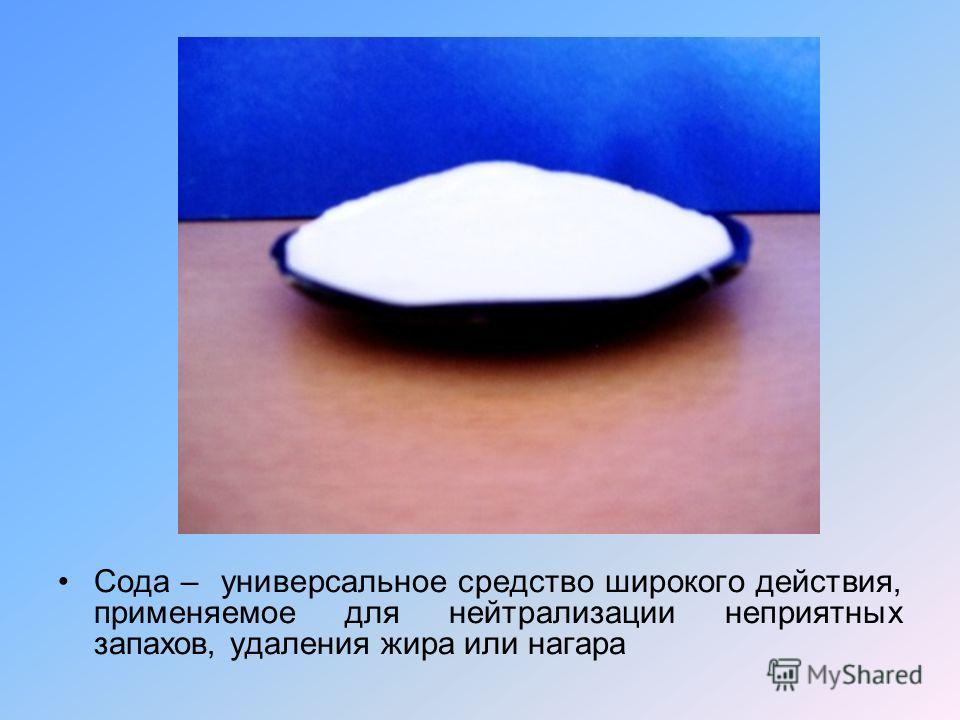 Сода – универсальное средство широкого действия, применяемое для нейтрализации неприятных запахов, удаления жира или нагара