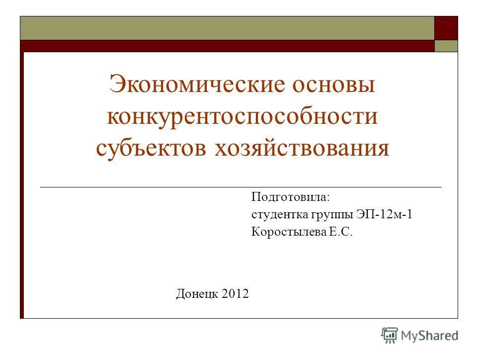 Подготовила: студентка группы ЭП-12 м-1 Коростылева Е.С. Донецк 2012 Экономические основы конкурентоспособности субъектов хозяйствования