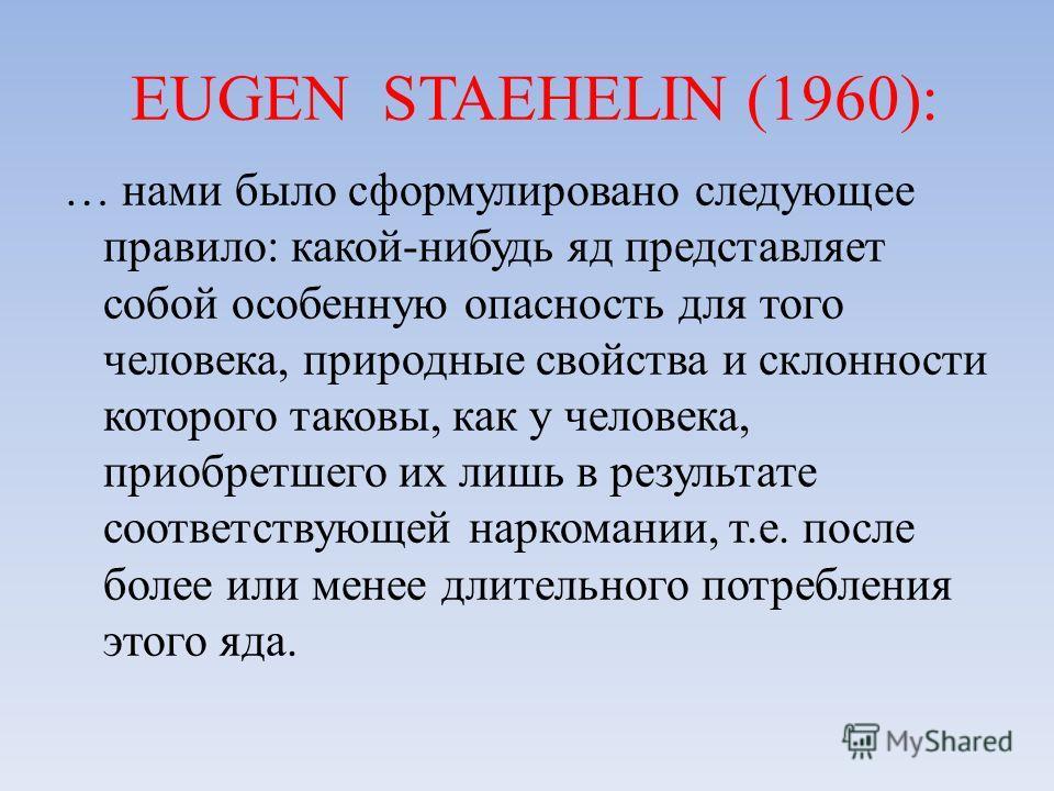 EUGEN STAEHELIN (1960): … нами было сформулировано следующее правило: какой-нибудь яд представляет собой особенную опасность для того человека, природные свойства и склонности которого таковы, как у человека, приобретшего их лишь в результате соответ
