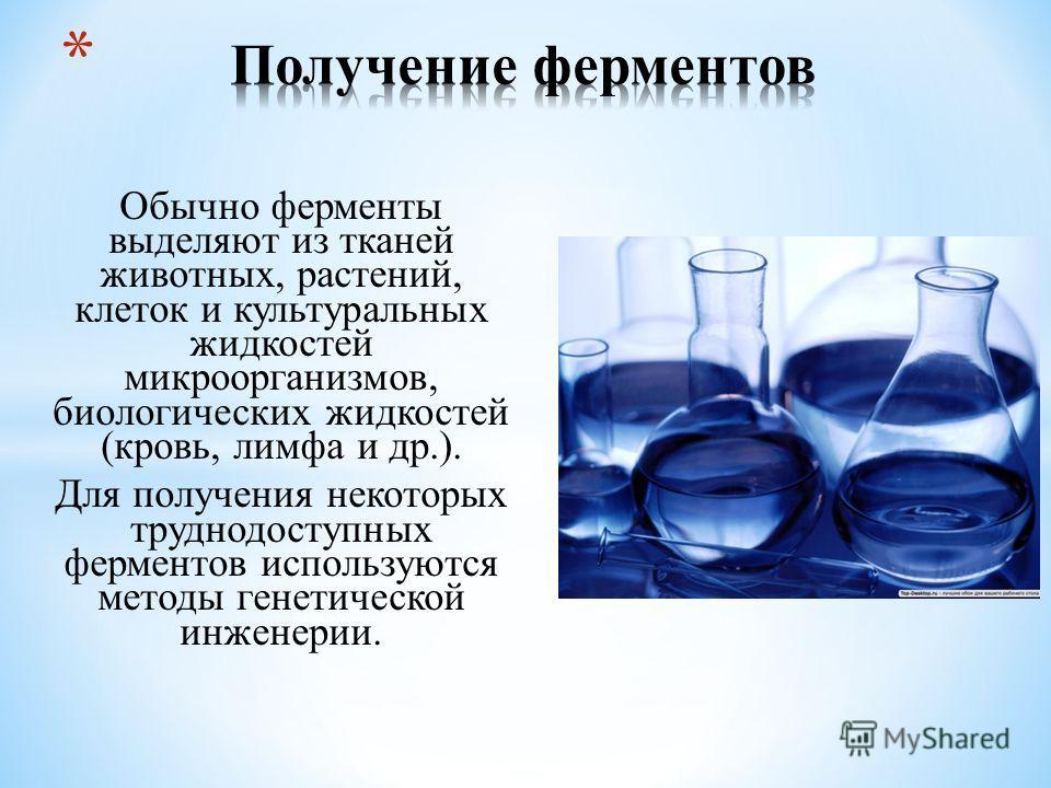 Обычно ферменты выделяют из тканей животных, растений, клеток и культуральных жидкостей микроорганизмов, биологических жидкостей (кровь, лимфа и др.). Для получения некоторых труднодоступных ферментов используются методы генетической инженерии.