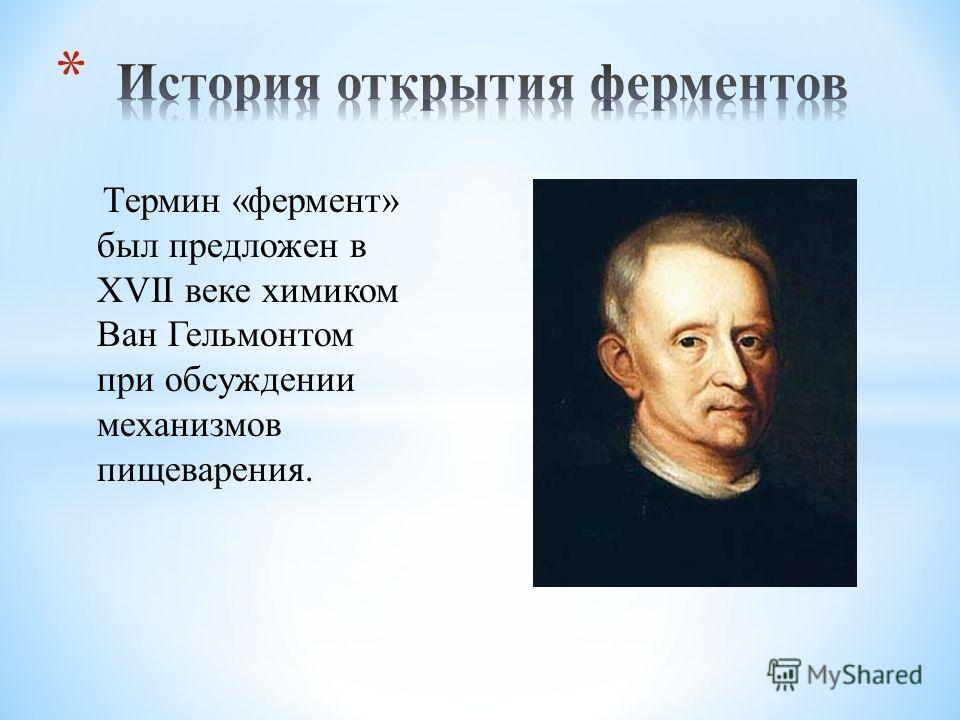 Термин «фермент» был предложен в XVII веке химиком Ван Гельмонтом при обсуждении механизмов пищеварения.