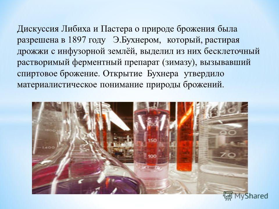 Дискуссия Либиха и Пастера о природе брожения была разрешена в 1897 году Э.Бухнером, который, растирая дрожжи с инфузорной землёй, выделил из них бесклеточный растворимый ферментный препарат (зимазу), вызывавший спиртовое брожение. Открытие Бухнера у