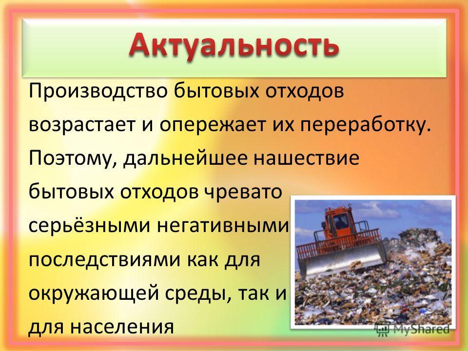 Производство бытовых отходов возрастает и опережает их переработку. Поэтому, дальнейшее нашествие бытовых отходов чревато серьёзными негативными последствиями как для окружающей среды, так и для населения