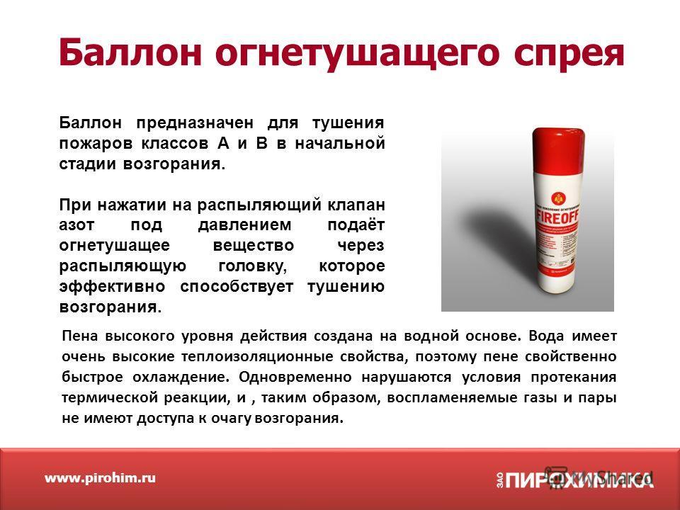 www.pirohim.ru Баллон огнетушащего спрея Баллон предназначен для тушения пожаров классов A и B в начальной стадии возгорания. При нажатии на распыляющий клапан азот под давлением подаёт огнетушащее вещество через распыляющую головку, которое эффектив