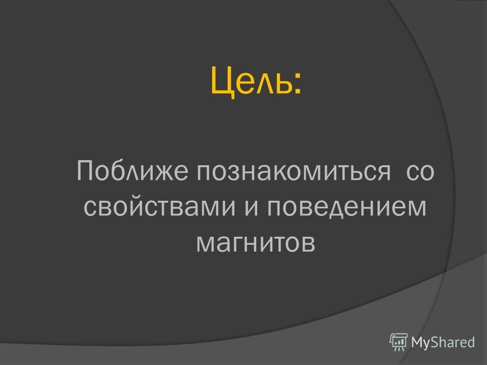 Цель: Поближе познакомиться со свойствами и поведением магнитов
