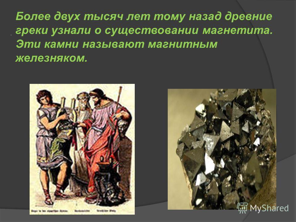 . Более двух тысяч лет тому назад древние греки узнали о существовании магнетита. Эти камни называют магнитным железняком.