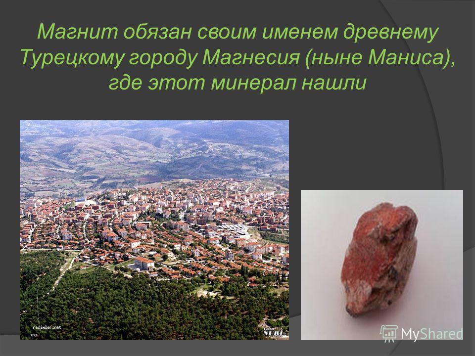 Магнит обязан своим именем древнему Турецкому городу Магнесия (ныне Маниса), где этот минерал нашли