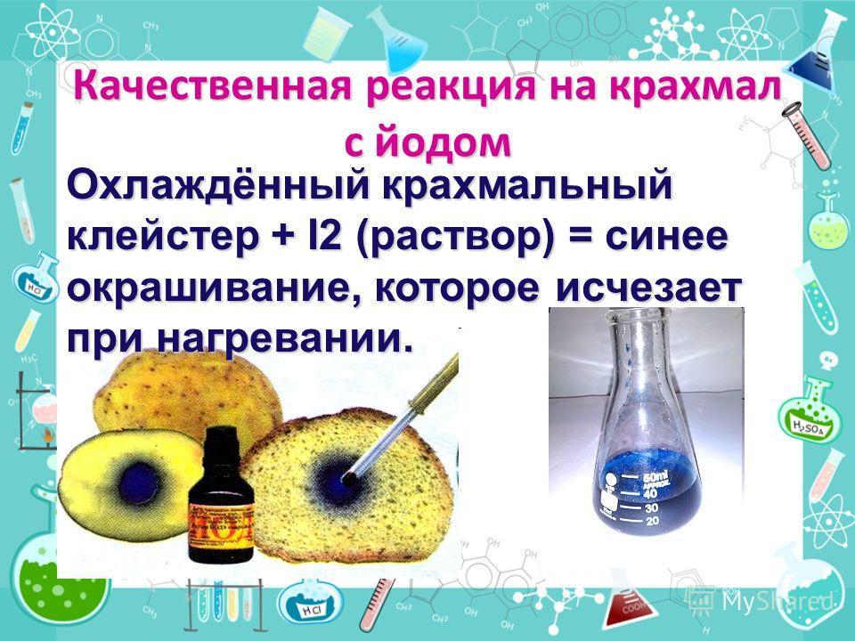 Качественная реакция на крахмал с йодом Охлаждённый крахмальный клейстер + I2 (раствор) = синее окрашивание, которое исчезает при нагревании.