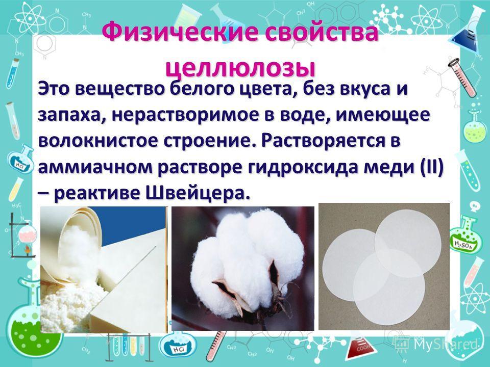 Физические свойства целлюлозы Это вещество белого цвета, без вкуса и запаха, нерастворимое в воде, имеющее волокнистое строение. Растворяется в аммиачном растворе гидроксида меди (II) – реактиве Швейцера.
