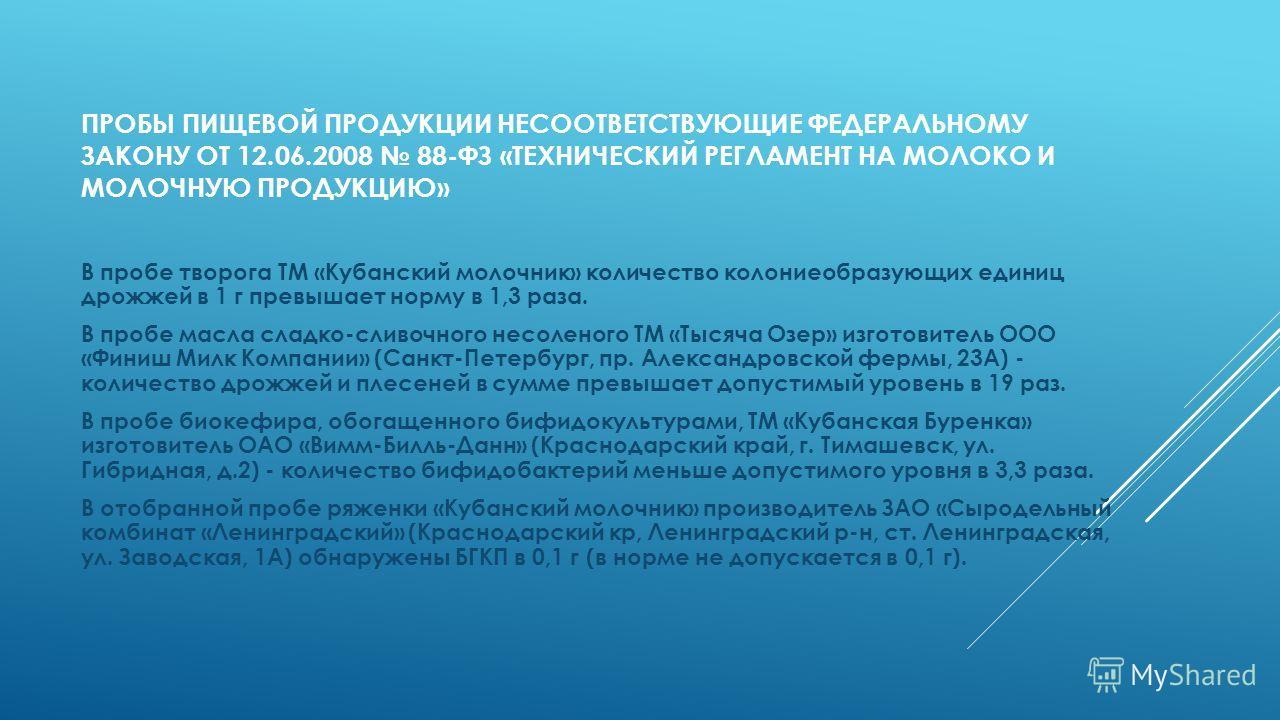 ПРОБЫ ПИЩЕВОЙ ПРОДУКЦИИ НЕСООТВЕТСТВУЮЩИЕ ФЕДЕРАЛЬНОМУ ЗАКОНУ ОТ 12.06.2008 88-ФЗ «ТЕХНИЧЕСКИЙ РЕГЛАМЕНТ НА МОЛОКО И МОЛОЧНУЮ ПРОДУКЦИЮ» В пробе творога ТМ «Кубанский молочник» количество колониеобразующих единиц дрожжей в 1 г превышает норму в 1,3 р