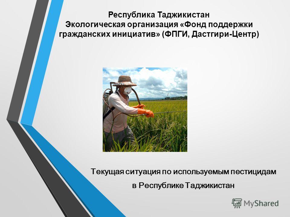 Республика Таджикистан Экологическая организация «Фонд поддержки гражданских инициатив» (ФПГИ, Дастгири-Центр) Текущая ситуация по используемым пестицидам в Республике Таджикистан