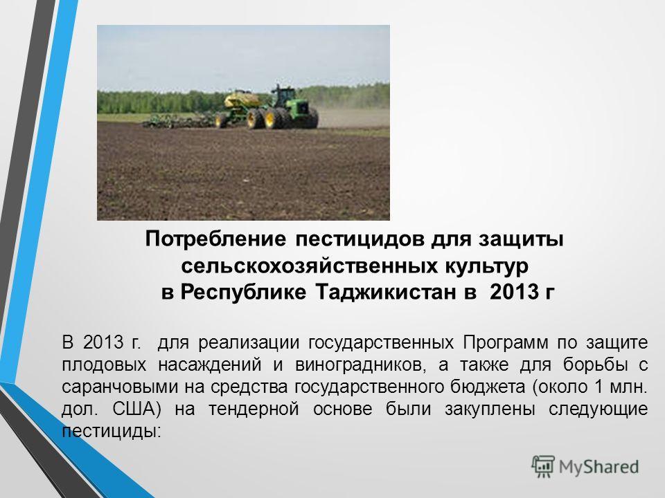 Потребление пестицидов для защиты сельскохозяйственных культур в Республике Таджикистан в 2013 г В 2013 г. для реализации государственных Программ по защите плодовых насаждений и виноградников, а также для борьбы с саранчовыми на средства государстве