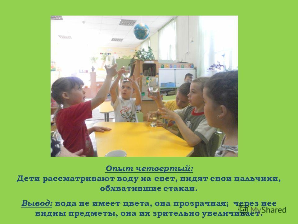 Опыт четвертый: Дети рассматривают воду на свет, видят свои пальчики, обхватившие стакан. Вывод: вода не имеет цвета, она прозрачная; через нее видны предметы, она их зрительно увеличивает.