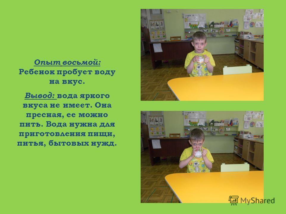 Опыт восьмой: Ребенок пробует воду на вкус. Вывод: вода яркого вкуса не имеет. Она пресная, ее можно пить. Вода нужна для приготовления пищи, питья, бытовых нужд.