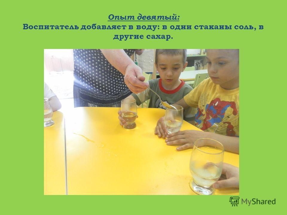 Опыт девятый: Воспитатель добавляет в воду: в одни стаканы соль, в другие сахар.