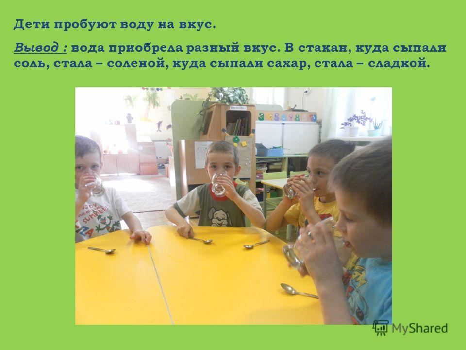 Дети пробуют воду на вкус. Вывод : вода приобрела разный вкус. В стакан, куда сыпали соль, стала – соленой, куда сыпали сахар, стала – сладкой.
