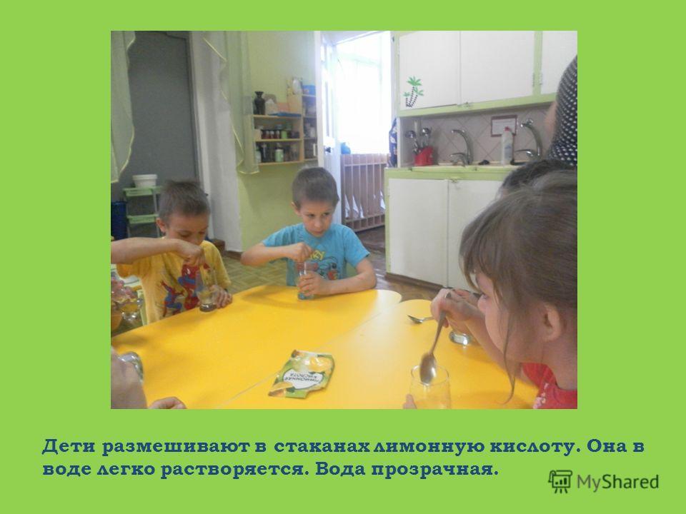 Дети размешивают в стаканах лимонную кислоту. Она в воде легко растворяется. Вода прозрачная.