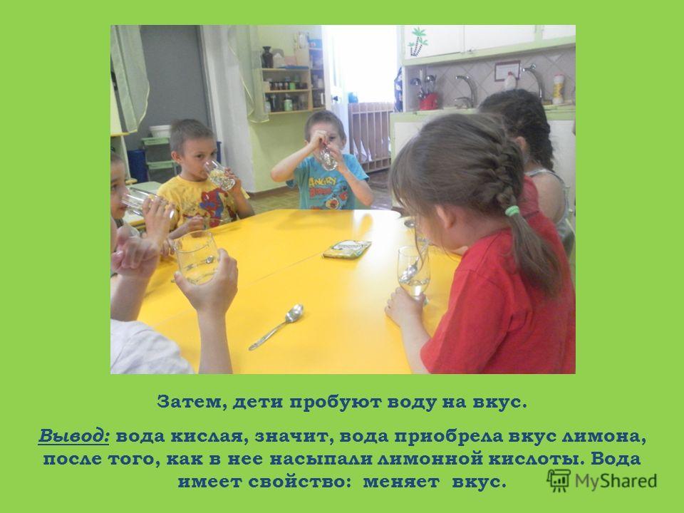 Затем, дети пробуют воду на вкус. Вывод: вода кислая, значит, вода приобрела вкус лимона, после того, как в нее насыпали лимонной кислоты. Вода имеет свойство: меняет вкус.