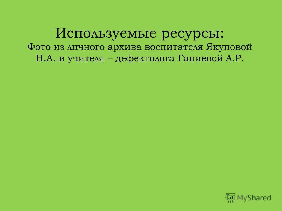 Используемые ресурсы: Фото из личного архива воспитателя Якуповой Н.А. и учителя – дефектолога Ганиевой А.Р.