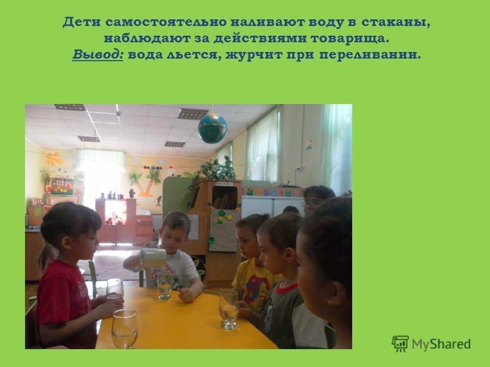 Дети самостоятельно наливают воду в стаканы, наблюдают за действиями товарища. Вывод: вода льется, журчит при переливании.