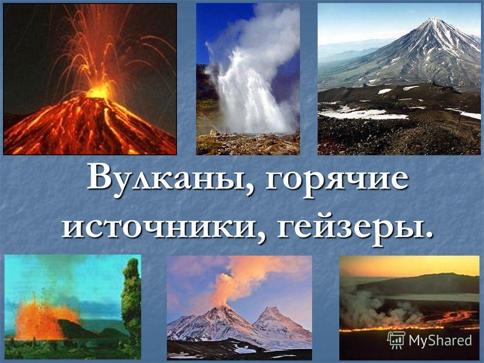 Вулканы, горячие источники, гейзеры.