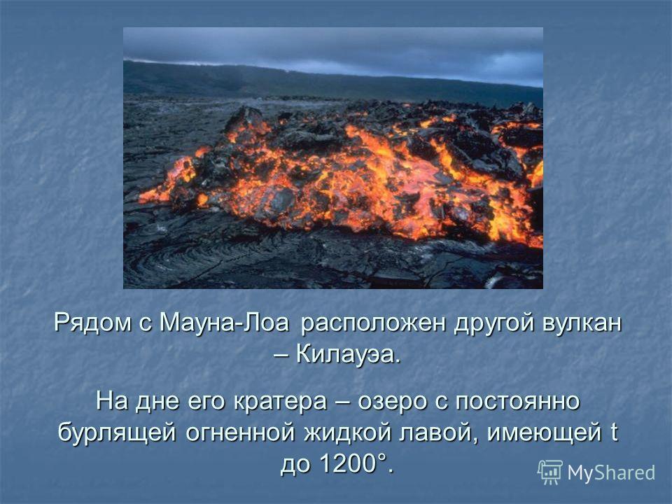 Рядом с Мауна-Лоа расположен другой вулкан – Килауэа. На дне его кратера – озеро с постоянно бурлящей огненной жидкой лавой, имеющей t до 1200°.