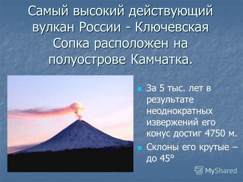 Самый высокий действующий вулкан России - Ключевская Сопка расположен на полуострове Камчатка. За 5 тыс. лет в результате неоднократных извержений его конус достиг 4750 м. Склоны его крутые – до 45°