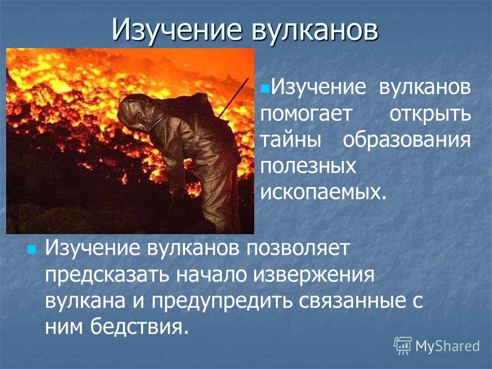 Изучение вулканов Изучение вулканов позволяет предсказать начало извержения вулкана и предупредить связанные с ним бедствия. Изучение вулканов помогает открыть тайны образования полезных ископаемых.