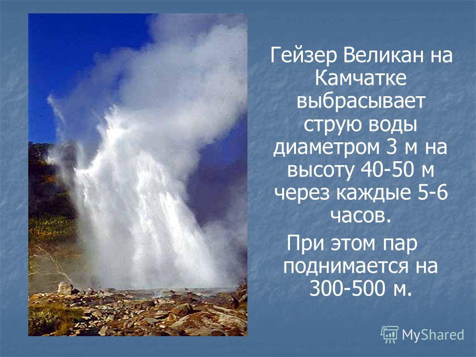 Гейзер Великан на Камчатке выбрасывает струю воды диаметром 3 м на высоту 40-50 м через каждые 5-6 часов. При этом пар поднимается на 300-500 м.