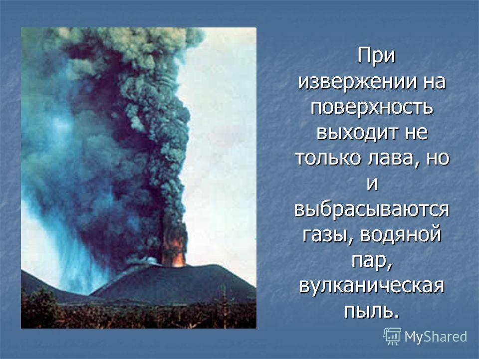 При извержении на поверхность выходит не только лава, но и выбрасываются газы, водяной пар, вулканическая пыль. При извержении на поверхность выходит не только лава, но и выбрасываются газы, водяной пар, вулканическая пыль.