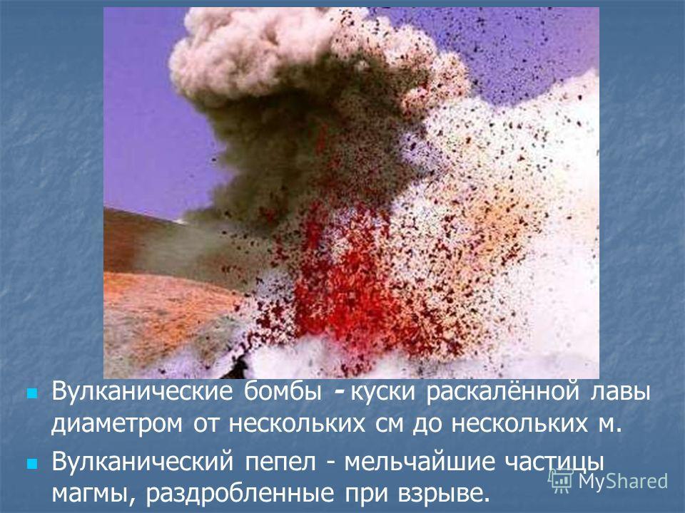 Вулканические бомбы - куски раскалённой лавы диаметром от нескольких см до нескольких м. Вулканический пепел - мельчайшие частицы магмы, раздробленные при взрыве.