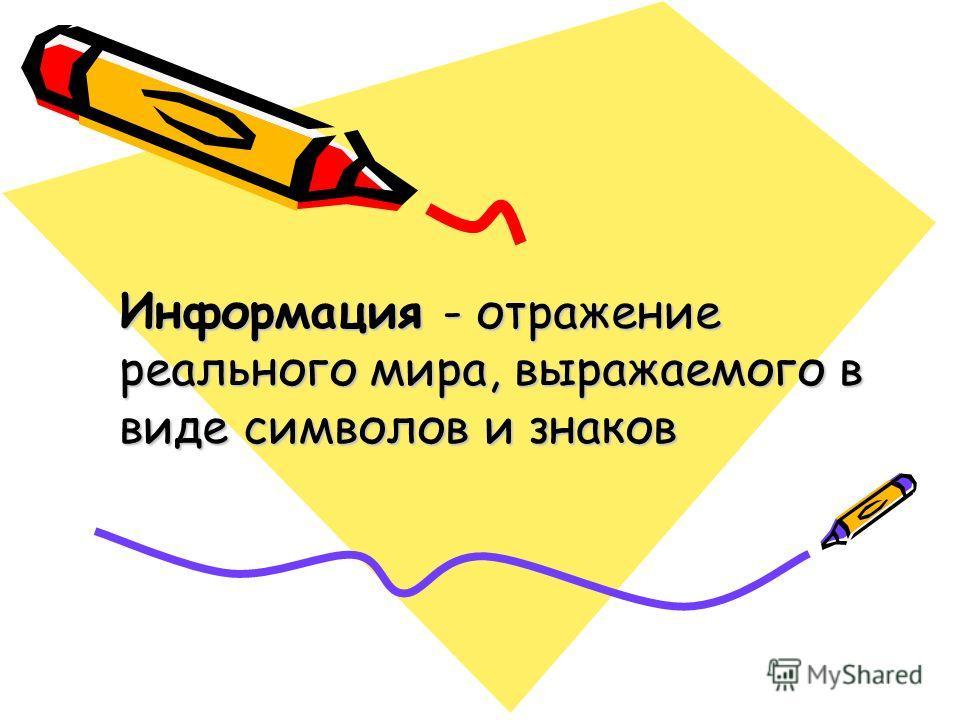 Информация - отражение реального мира, выражаемого в виде символов и знаков