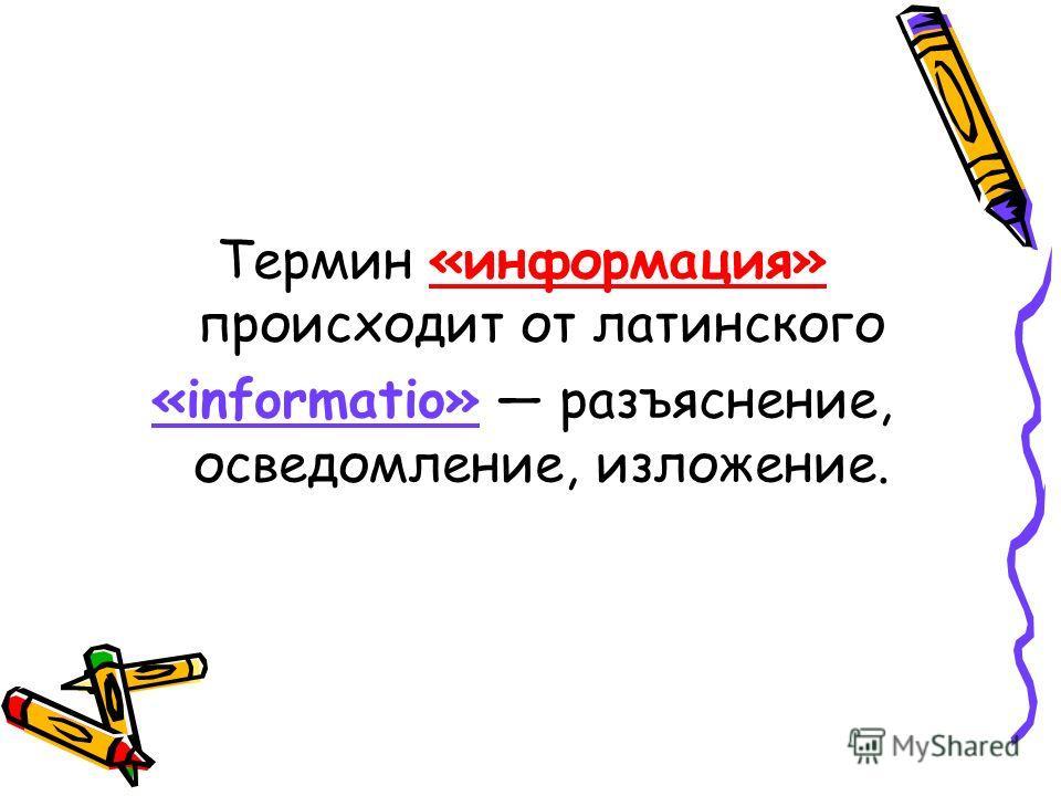 Термин «информация» происходит от латинского «informatio» разъяснение, осведомление, изложение.