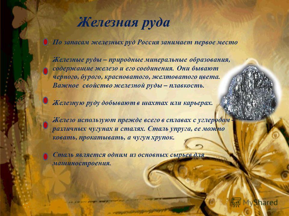 Железная руда По запасам железных руд Россия занимает первое место Железные руды – природные минеральные образования, содержащие железо и его соединения. Они бывают черного, бурого, красноватого, желтоватого цвета. Важное свойство железной руды – пла