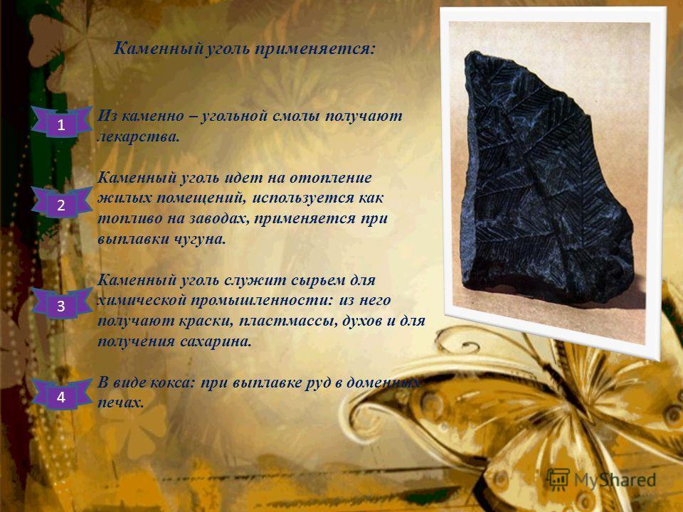 Каменный уголь применяется: Из каменно – угольной смолы получают лекарства. Каменный уголь идет на отопление жилых помещений, используется как топливо на заводах, применяется при выплавки чугуна. Каменный уголь служит сырьем для химической промышленн