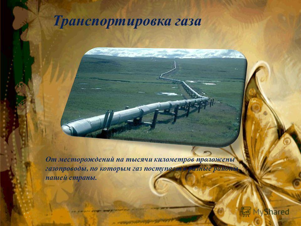 Транспортировка газа От месторождений на тысячи километров проложены газопроводы, по которым газ поступает в разные районы нашей страны.