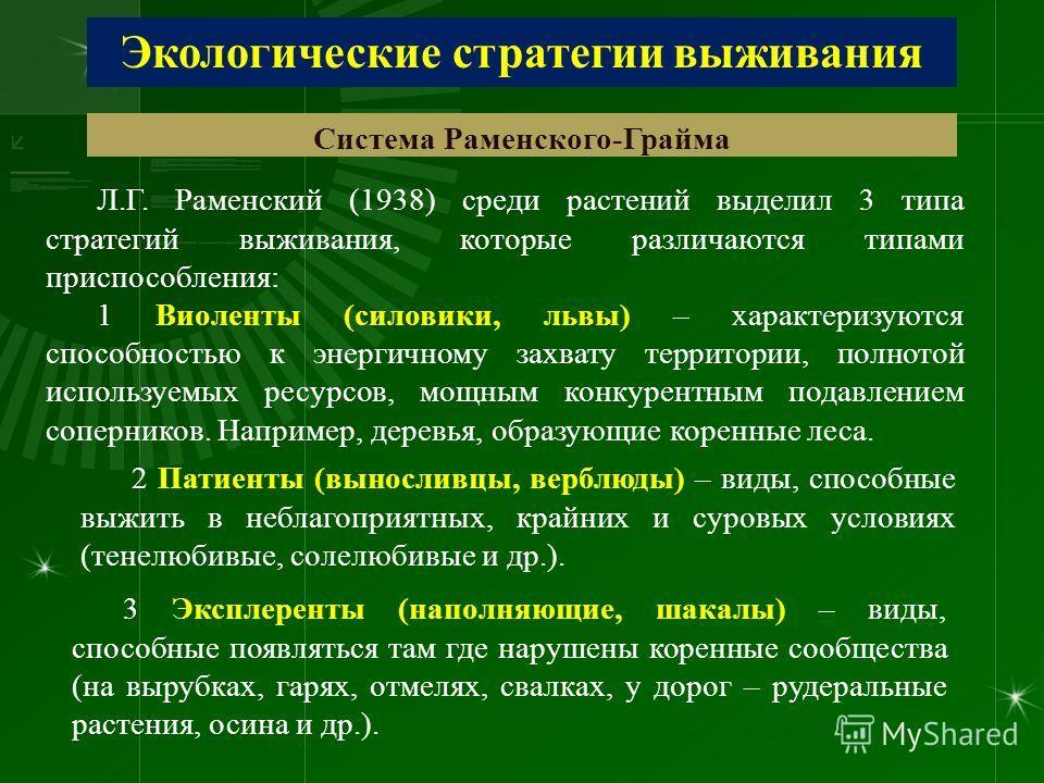 Экологические стратегии выживания Система Раменского-Грайма Л.Г. Раменский (1938) среди растений выделил 3 типа стратегий выживания, которые различаются типами приспособления: 1 Виоленты (силовики, львы) – характеризуются способностью к энергичному з