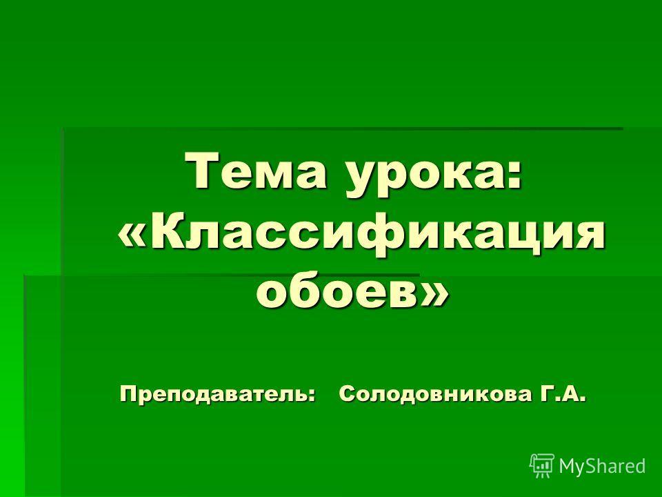 Тема урока: «Классификация обоев» Преподаватель: Солодовникова Г.А.
