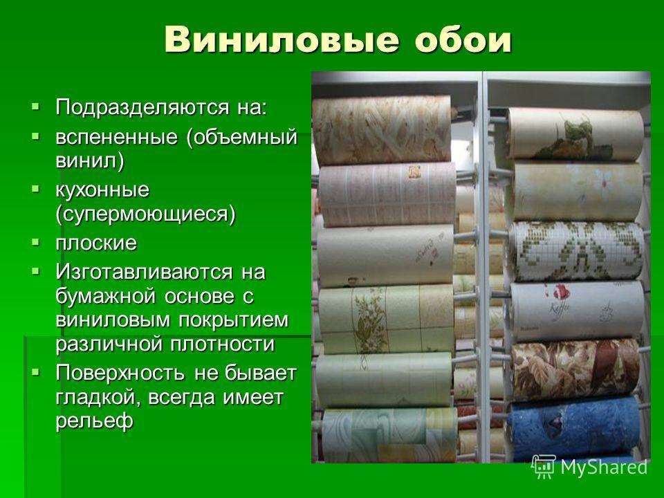 Виниловые обои Подразделяются на: Подразделяются на: вспененные (объемный винил) вспененные (объемный винил) кухонные (супермоющиеся) кухонные (супермоющиеся) плоские плоские Изготавливаются на бумажной основе с виниловым покрытием различной плотност