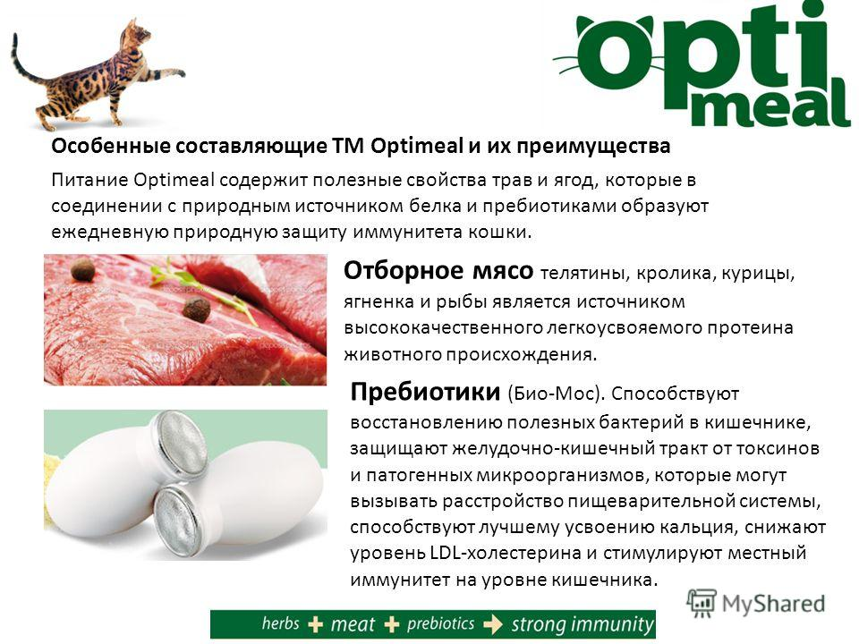Особенные составляющие ТМ Optimeal и их преимущества Питание Optimeal содержит полезные свойства трав и ягод, которые в соединении с природным источником белка и пребиотиками образуют ежедневную природную защиту иммунитета кошки. Отборное мясо теляти